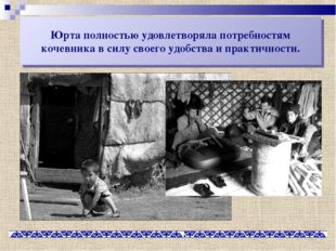 Юрта полностью удовлетворяла потребностям кочевника в силу своего удобства и