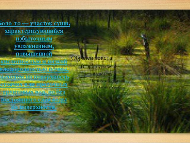 Боло́то— участок суши, характеризующийся избыточным увлажнением, повышенной...