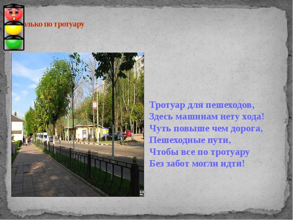 Иди только по тротуару Тротуар для пешеходов, Здесь машинам нету хода! Чуть...