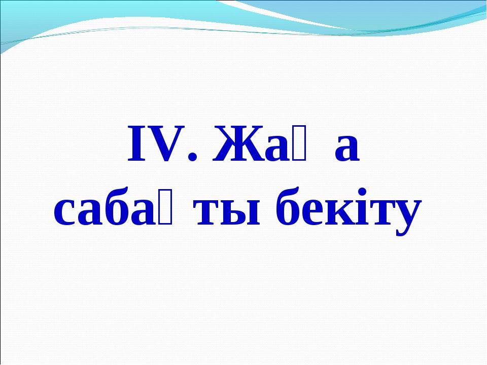 ІV. Жаңа сабақты бекіту