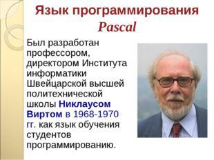 Язык программирования Pascal Был разработан профессором, директором Института