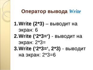 Оператор вывода Write Write (2*3) – выводит на экран: 6 Write ('2*3=') - выво