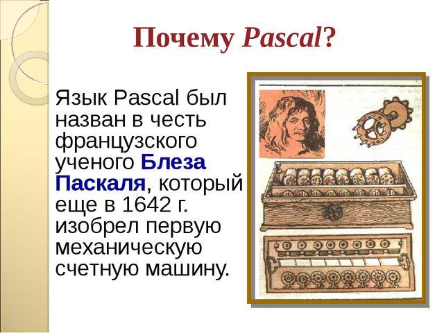 Почему Pascal? Язык Pascal был назван в честь французского ученого Блеза Паск...