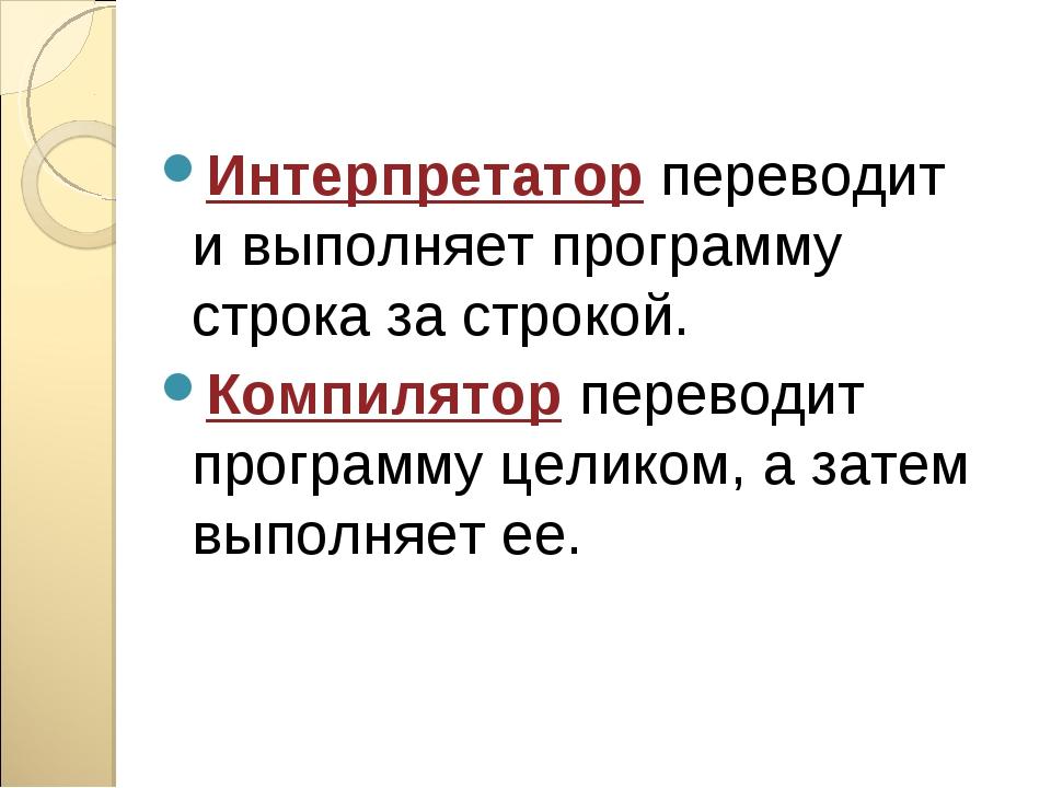 Интерпретатор переводит и выполняет программу строка за строкой. Компилятор п...