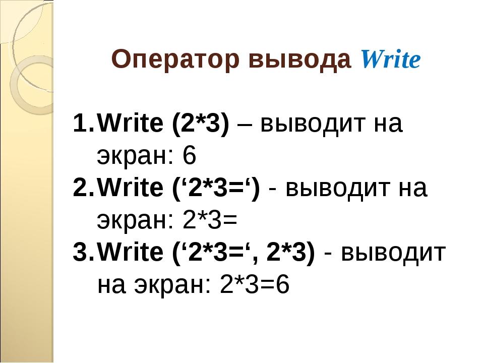 Оператор вывода Write Write (2*3) – выводит на экран: 6 Write ('2*3=') - выво...