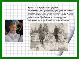 Катя: А я руководила группой исследователей-краеведов, которая отобрала краев