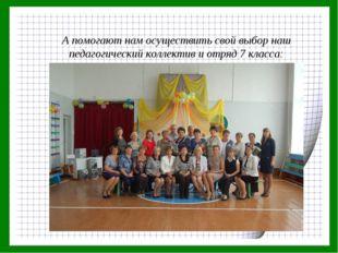 А помогают нам осуществить свой выбор наш педагогический коллектив и отряд 7
