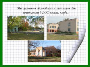 Мы получаем образование и реализуем свои потенциалы в ДОУ, школе, клубе…