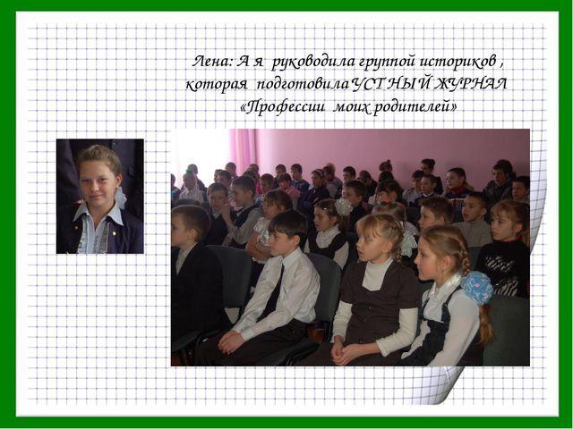 Лена: А я руководила группой историков , которая подготовила УСТ НЫЙ ЖУРНАЛ «...