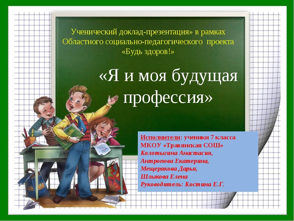 «Я и моя будущая профессия» Исполнители: ученики 7 класса МКОУ «Травянская СО...