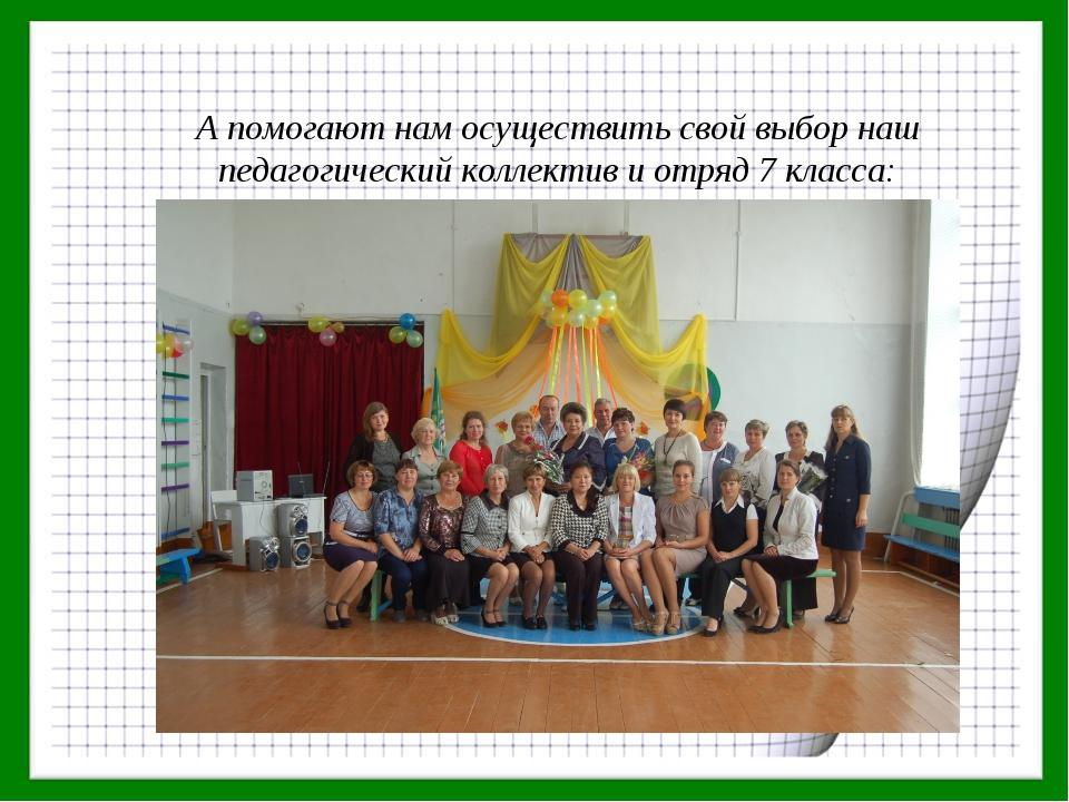 А помогают нам осуществить свой выбор наш педагогический коллектив и отряд 7...