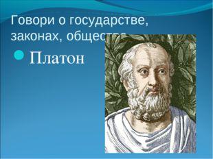Говори о государстве, законах, обществе.. Платон