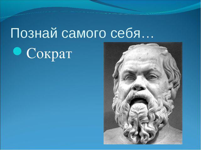 Познай самого себя… Сократ
