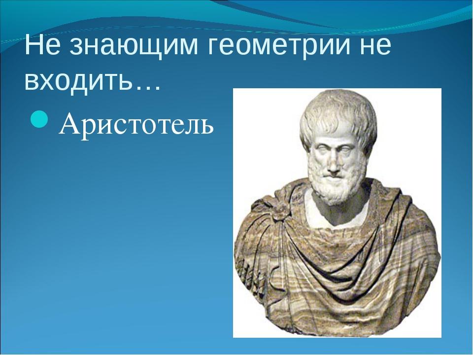 Не знающим геометрии не входить… Аристотель