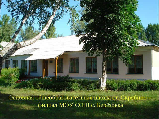 Основная общеобразовательная школа ст. Скрябино – филиал МОУ СОШ с. Берёзовка