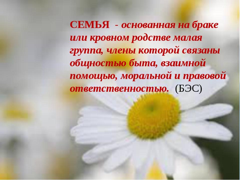 СЕМЬЯ - основанная на браке или кровном родстве малая группа, члены которой...