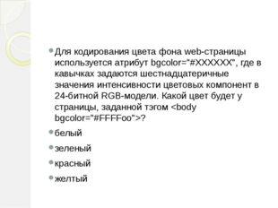"""Для кодирования цвета фона web-страницы используется атрибут bgcolor=""""#ХХХХХ"""