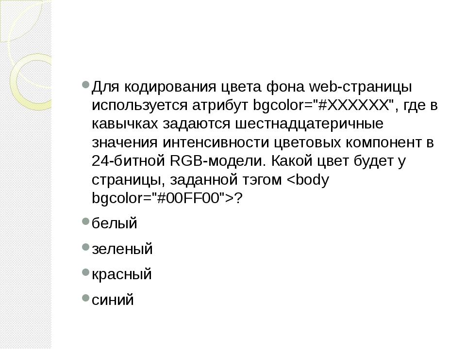 """Для кодирования цвета фона web-страницы используется атрибут bgcolor=""""#ХХХХХ..."""
