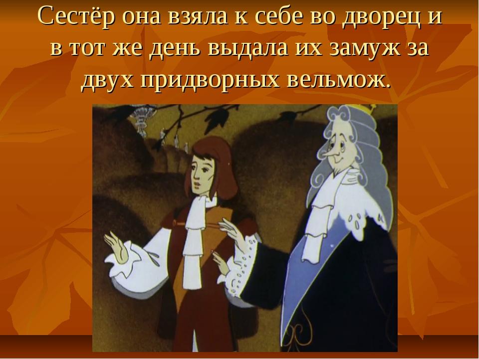 Сестёр она взяла к себе во дворец и в тот же день выдала их замуж за двух при...