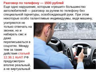Разговор по телефону — 1500 рублей Еще одно нарушение, которым «грешит» больш