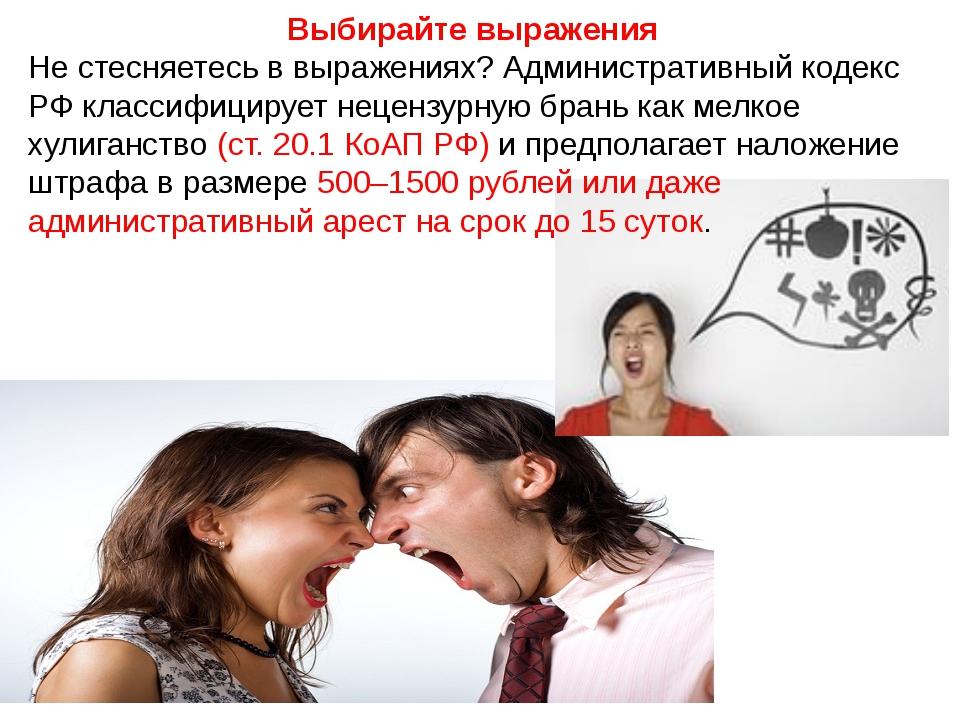 Выбирайте выражения Не стесняетесь в выражениях? Административный кодекс РФ к...