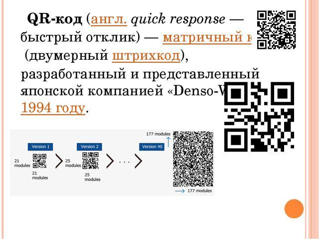 QR-код(англ.quick response— быстрый отклик)—матричный код(двумерныйштр...