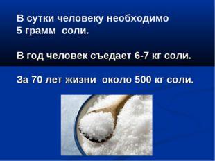 В сутки человеку необходимо 5 грамм соли. В год человек съедает 6-7 кг соли.