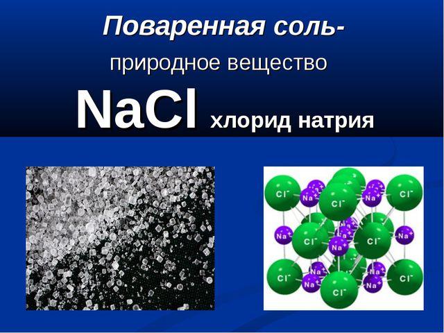 Поваренная соль- природное вещество NaCl хлорид натрия
