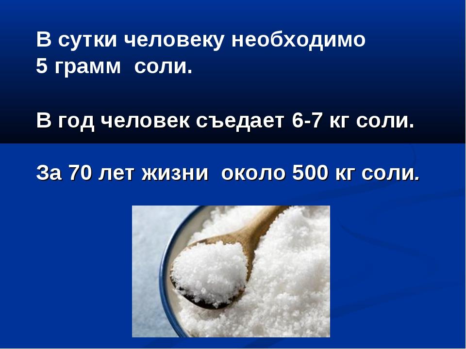 В сутки человеку необходимо 5 грамм соли. В год человек съедает 6-7 кг соли....