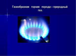 Газообразная горная порода – природный газ.