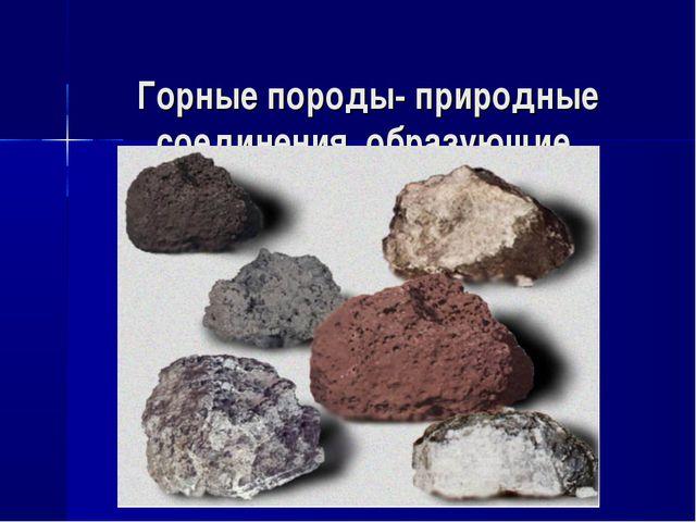 Горные породы- природные соединения, образующие каменную оболочку земли.