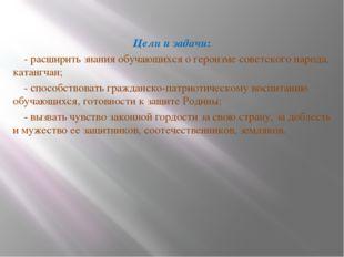 Цели и задачи: - расширить знания обучающихся о героизме советского народа,