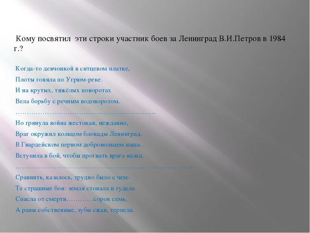 Кому посвятил эти строки участник боев за Ленинград В.И.Петров в 1984 г.? Ко...