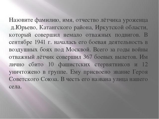 Назовите фамилию, имя, отчество лётчика уроженца д.Юрьево, Катангского район...