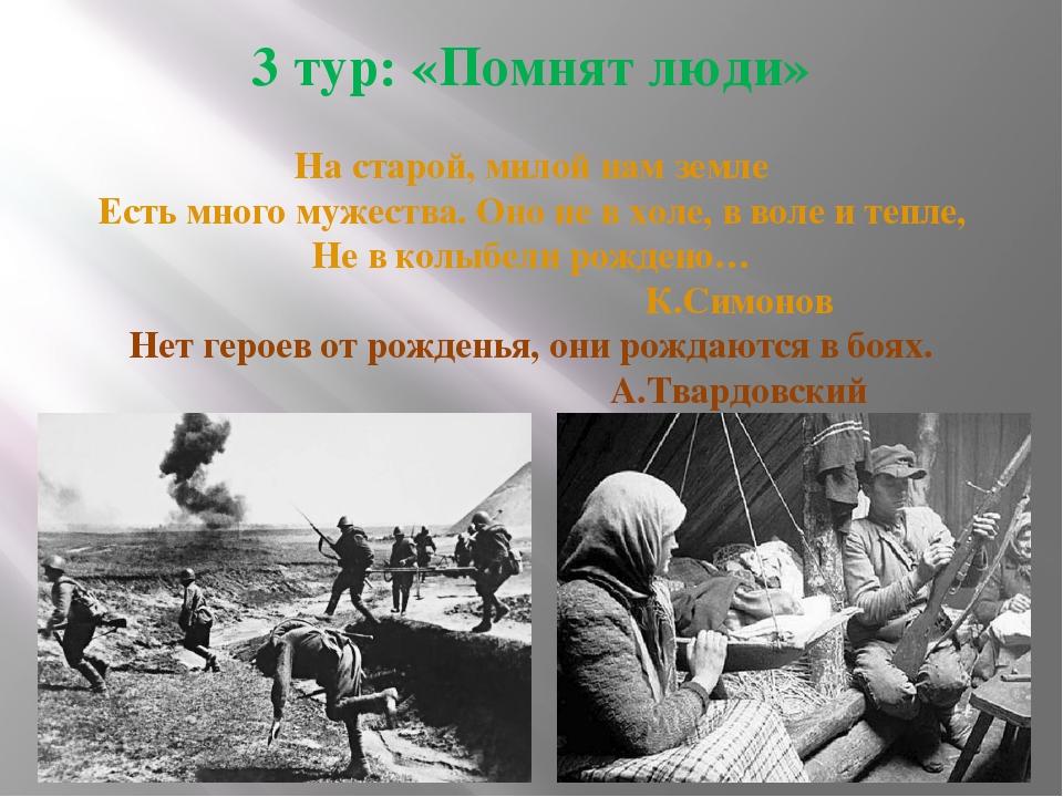 3 тур: «Помнят люди»  На старой, милой нам земле Есть много мужества. Оно не...