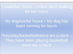 I /walk/two hours – I have been walking for two hours My dog/run/for hours –