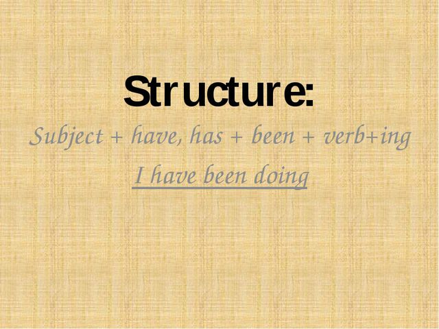 Structure: Subject + have, has + been + verb+ing I have been doing