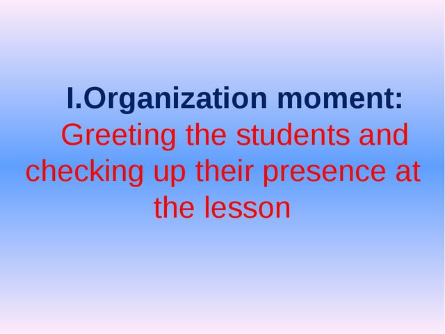 I.Organization moment: Greeting the students and checking up their presence...