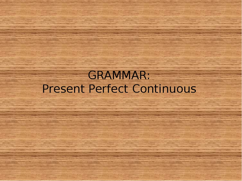 GRAMMAR: Present Perfect Continuous