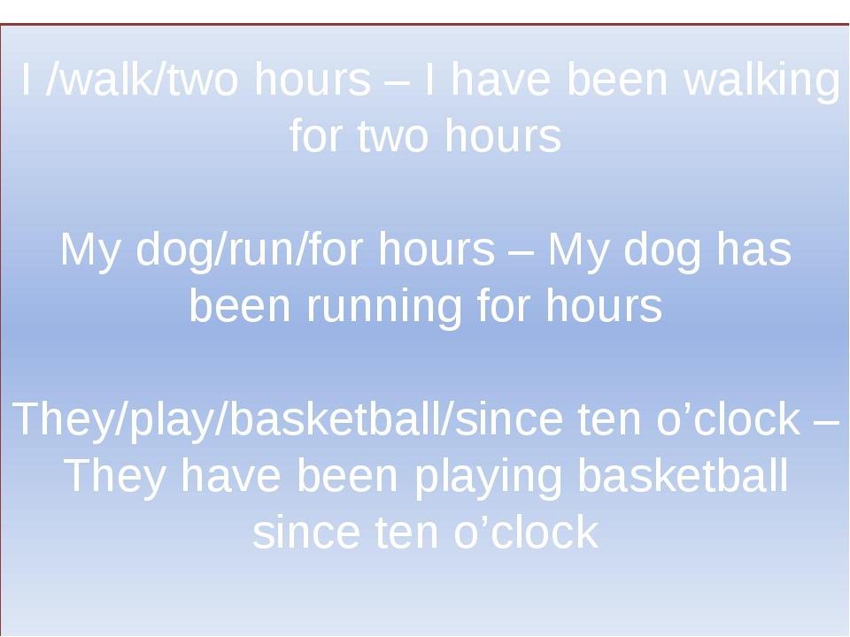 I /walk/two hours – I have been walking for two hours My dog/run/for hours –...