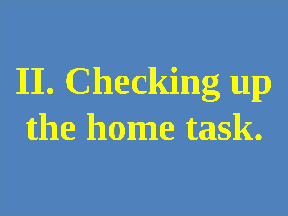 II. Checking up the home task.