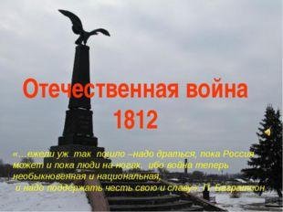 Отечественная война 1812 «…ежели уж так пошло –надо драться, пока Россия може