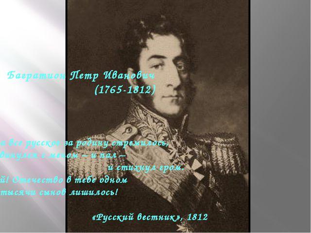 Багратион Петр Иванович (1765-1812) Когда все русское за родину стремилось, О...