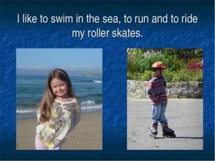 I like to swim in the sea, to run and to ride my roller skates.
