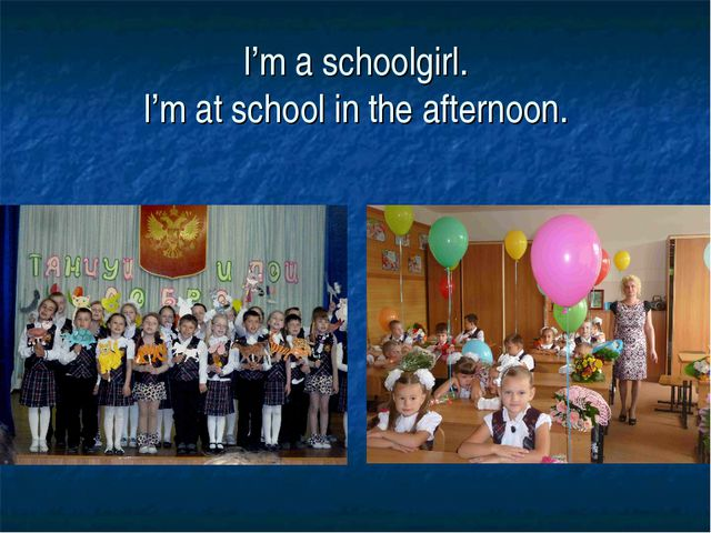 I'm a schoolgirl. I'm at school in the afternoon.