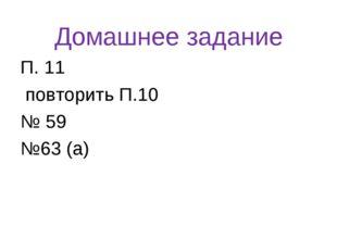 Домашнее задание П. 11 повторить П.10 № 59 №63 (а)
