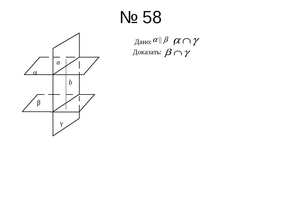 № 58 Дано: , Доказать: а α b β γ
