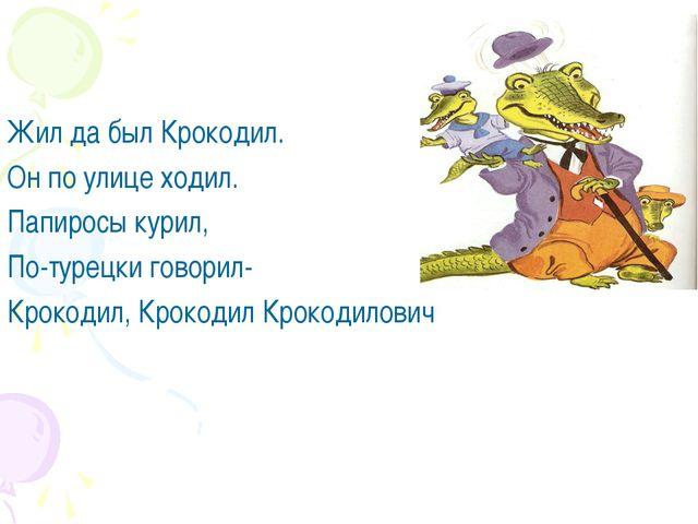 Жил да был Крокодил. Он по улице ходил. Папиросы курил, По-турецки говорил-...