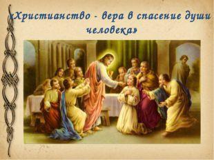 «Христианство - вера в спасение души человека»
