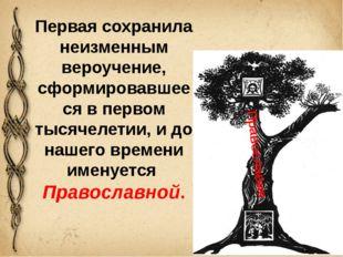 Православие Первая сохранила неизменным вероучение, сформировавшееся в первом